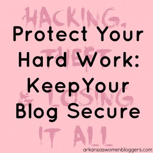 protect your hard work keep your blog secure @arkansaswomenbloggers.com
